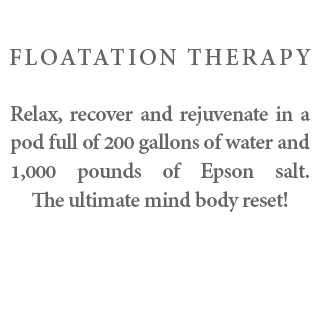 Flotation Therapy - Relax, recover and rejuvenate in a pod full of 200 gallons of water and 1,000 pounds of Epson salt. The ultimate mind body reset!