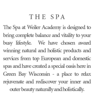 The Spa - The Spa at Weiler Academy is designed to bring complete balance and vitality to your busy lifestyle. We have chosen award winning natural and holistic products and services from top European and domestic spas and have created a special oasis here in Green Bay Wisconsin - a place to relax rejuvenate and rediscover your inner and outer beauty naturally and holistically.