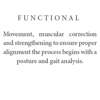 FUNCTIONAL movement, muscular correction and strengthening - to ensure proper alignment the process begins with a posture and gait analysis.