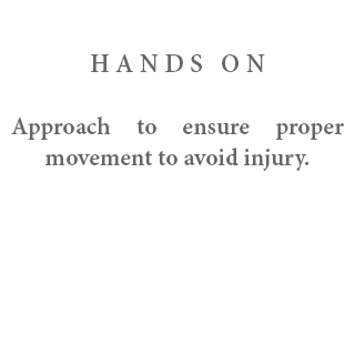 HANDS ON - Approach to ensure proper movement to avoid injury.