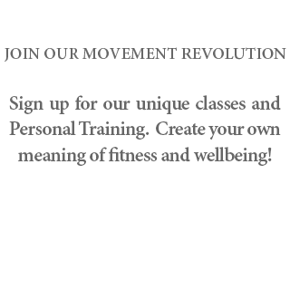 Join our movement revolution - sign up for our unique classes and Personal Training. Create your own meaning of fitness and well being!