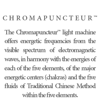 Chromapuncteur™ - The Chromapuncteur™ light machine offers energetic frequencies from the visible spectrum of electromagnetic waves, in harmony with the energies of each of the five elements, of the major energetic centers (chakras) and the five fluids of Traditional Chinese Method within the five elements.