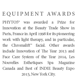 EQUIPMENT AWARDS - PHYTO5® was awarded a Prize for Innovation at the Beauty Trade Show in Paris, France in April 1998 for its pioneering work with light therapy, and in particular, the Chromalift™ facial. Other awards include Innovation of The Year 2013 and Face Care System of the Year 2014, Les Nouvelles Esthetiques Spa Magazine Canada and Best of INDIE Beauty Expo 2015, New York City.