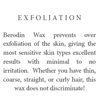 Exfoliation - Berodin Wax prevents over exfoliation of the skin, giving the most sensitive skin types excellent results with minimal to no irritation. Whether you have thin, coarse, straight, or curly hair, this wax does not discriminate!