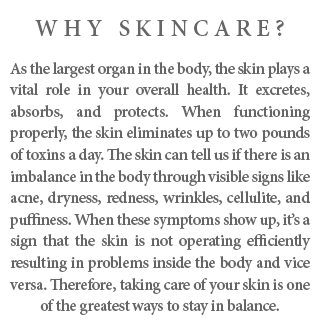 wHY sKINCARE? As the largest organ in the body, the skin plays a vital role in your overall health. It excretes, absorbs, and protects. When functioning properly, the skin eliminates up to two pounds of toxins a day. The skin can tell us if there is an imbalance in the body through visible signs like acne, dryness, redness, wrinkles, cellulite, and puffiness. When these symptoms show up, it's a sign that the skin is not operating efficiently resulting in problems inside the body and vice versa. Therefore, taking care of your skin is one of the greatest ways to stay in balance.