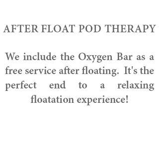 After Float Therapy - We include the Oxygen Bar as a free service after floating. It's the perfect end to a relaxing floatation experience!