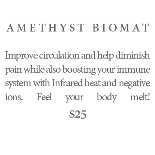 AMETHYST BIOMAT –Improve circulation and help diminish pain while also boosting your immune system with Infrared heat and negative ions. Feel your body melt! $25