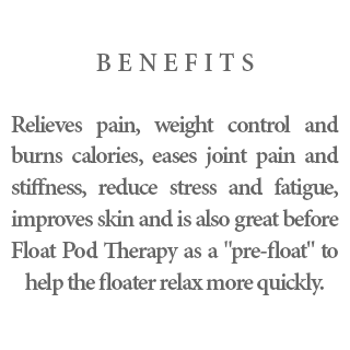 "Benefits - Relieves pain, weight control and burns calories, eases joint pain and stiffness, reduce stress and fatigue, improves skin and is also great before Float Pod Therapy as a ""pre-float"" to help the floater relax more quickly."