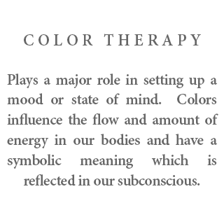 Color Therapy - Plays a major role in setting up a mood or state of mind. Colors influence the flow and amount of energy in our bodies and have a symbolic meaning which is reflected in our subconscious.