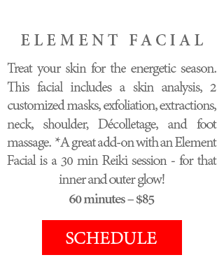 ELEMENT FACIAL - Treat your skin for the energetic season. This facial includes a skin analysis, 2 customized masks, exfoliation, extractions, neck, shoulder, Décolletage, and foot massage. *A great add-on with an Element Facial is a 30 min Reiki session - for that inner and outer glow! 60 minutes – $85.