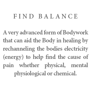 Find Balance - A very advanced form of Bodywork that can aid the Body in healing by rechanneling the bodies electricity energy to help find the cause of pain whether physical, mental physiological or chemical.