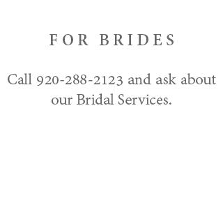 For Brides - Call 920-288-2123 and ask about our Bridal Services.