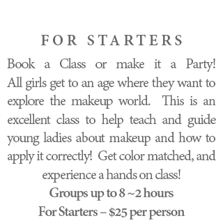 For Starters - Book a Class or make it a Party! All girls get to an age where they want to explore the makeup world. This is an excellent class to help teach and guide young ladies about makeup and how to apply it correctly! Get color matched, and experience a hands on class! Groups up to 5 - 2 hours For Starters – $50 per person.