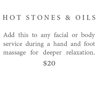 Hot Stones & Oils – Add this to any facial or body service during a hand and foot massage for deeper relaxation. $20