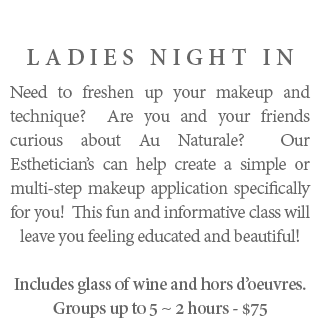 Ladies Night In - Need to freshen up your makeup and technique? Are you and your friends curious about Au Naturale? Our Esthetician's can help create a simple or multi-step makeup application specifically for you! This fun and informative class will leave you feeling educated and beautiful! Includes glass of wine and hors d'oeuvres. Groups up to 5 ~ 2 hours - $75