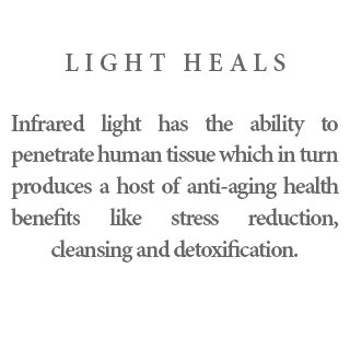 Light Heals - Infrared light has the ability to penetrate human tissue which in turn produces a host of anti-aging health benefits like stress reduction, cleansing and detoxification.