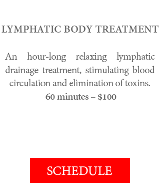 LYMPHATIC BODY TREATMENT - An hour-long relaxing lymphatic drainage treatment, stimulating blood circulation and elimination of toxins. 60 minutes – $100.