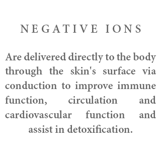 Negative Ions - Are delivered directly to the body through the skin's surface via conduction to improve immune function, circulation and cardiovascular function and assist in detoxification.