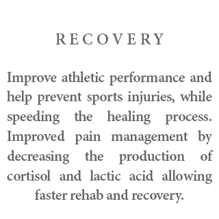 Recovery - Improve athletic performance and help prevent sports injuries, while speeding the healing process. Improved pain management by decreasing the production of cortisol and lactic acid allowing faster rehab and recovery.