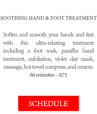 SOOTHING HAND & FOOT TREATMENT - Soften and smooth your hands and feet with this ultra-relaxing treatment including a foot soak, paraffin hand treatment, exfoliation, violet clay mask, massage, hot towel compress, and creams. 60 minutes – $75.