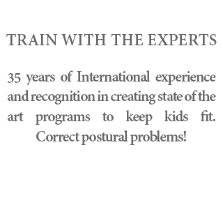 Train with the experts - 35 years of International experience and recognition in creating state of the art programs to keep kids fit. Correct postural problems!