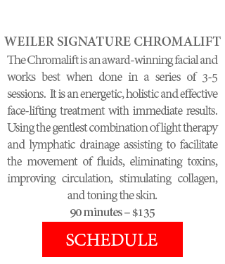 WEILER SIGNATURE CHROMALIFT - The Chromalift is an award-winning facial and works best when done in a series of 3-5 sessions. It is an energetic, holistic and effective face-lifting treatment with immediate results. Using the gentlest combination of light therapy and lymphatic drainage assisting to facilitate the movement of fluids, eliminating toxins, improving circulation, stimulating collagen, and toning the skin. 90 minutes – $135.